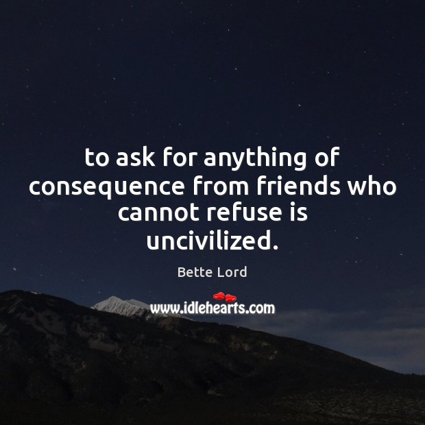 To ask for anything of consequence from friends who cannot refuse is uncivilized. Image
