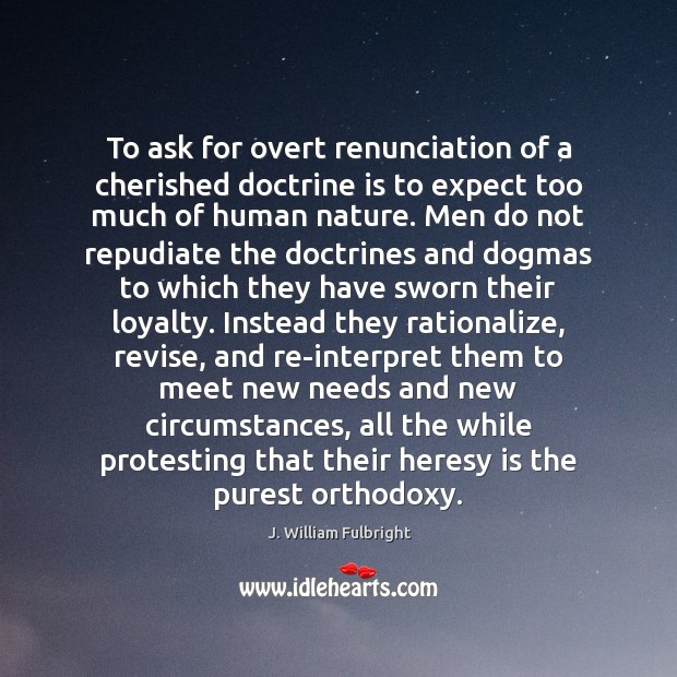 To ask for overt renunciation of a cherished doctrine is to expect J. William Fulbright Picture Quote