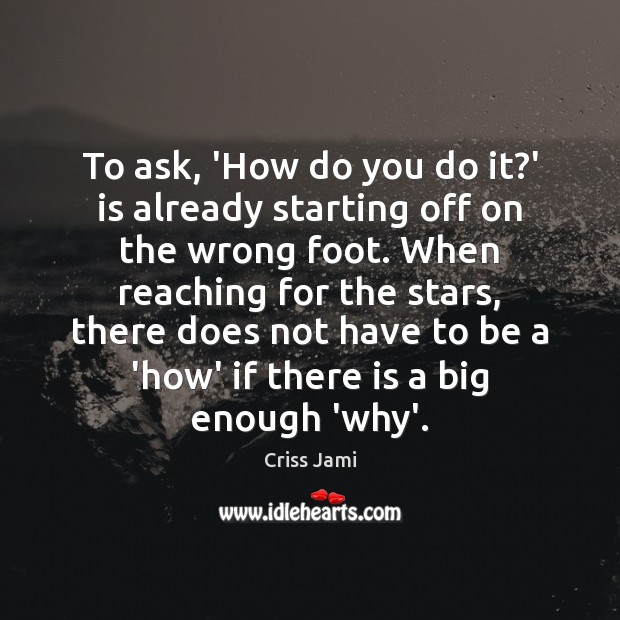 To ask, 'How do you do it?' is already starting off Criss Jami Picture Quote