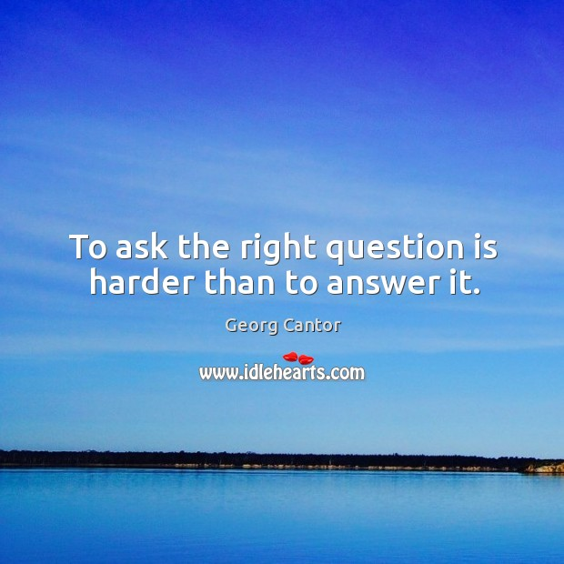 To ask the right question is harder than to answer it. Image