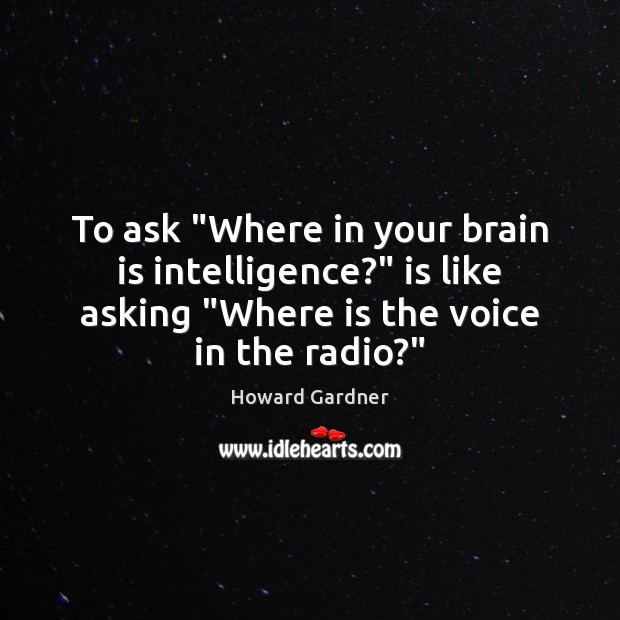 """To ask """"Where in your brain is intelligence?"""" is like asking """"Where Howard Gardner Picture Quote"""