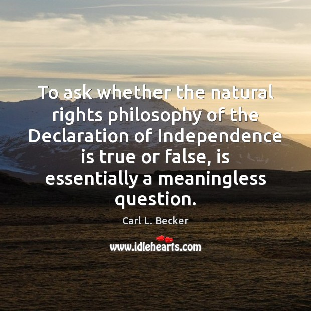 To ask whether the natural rights philosophy of the Declaration of Independence Independence Quotes Image