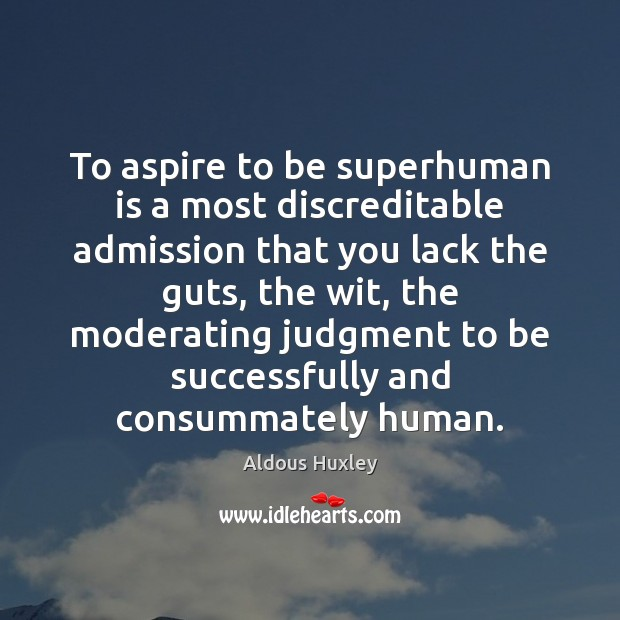 Image, To aspire to be superhuman is a most discreditable admission that you