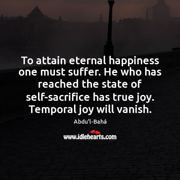 To attain eternal happiness one must suffer. He who has reached the True Joy Quotes Image