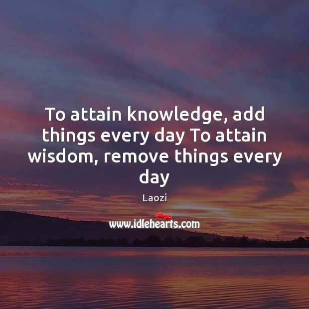 Image, To attain knowledge, add things every day To attain wisdom, remove things every day