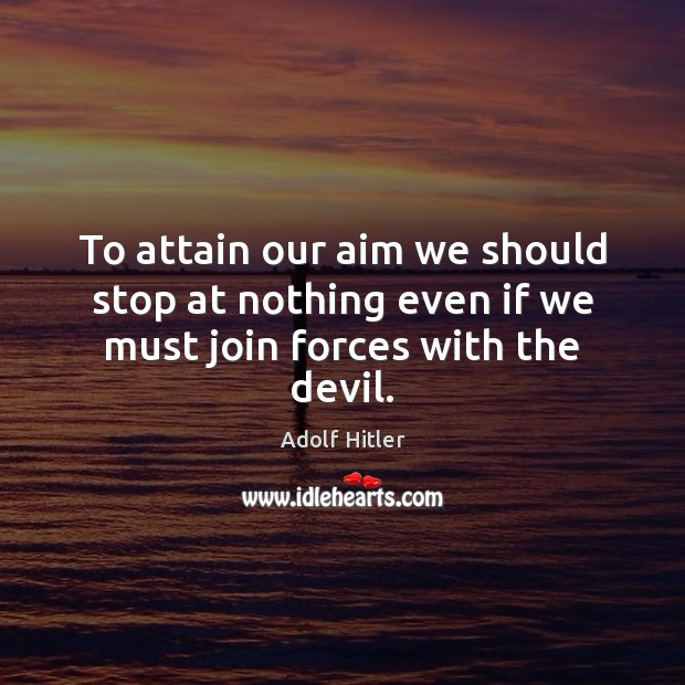 To attain our aim we should stop at nothing even if we must join forces with the devil. Adolf Hitler Picture Quote