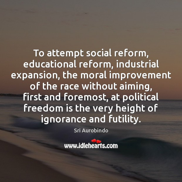 To attempt social reform, educational reform, industrial expansion, the moral improvement of Sri Aurobindo Picture Quote