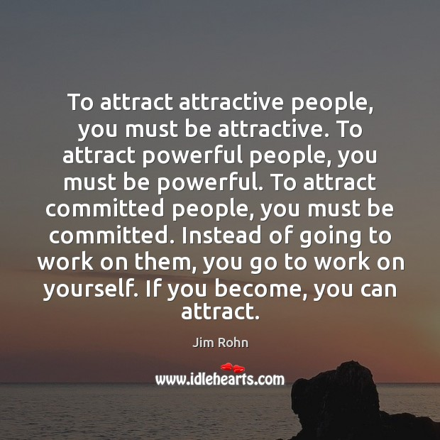 Image, To attract attractive people, you must be attractive. To attract powerful people,