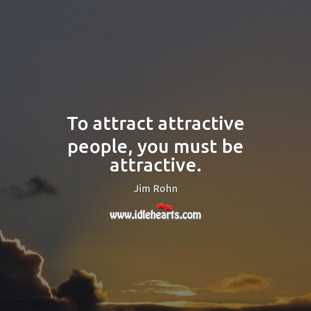 Image, To attract attractive people, you must be attractive.