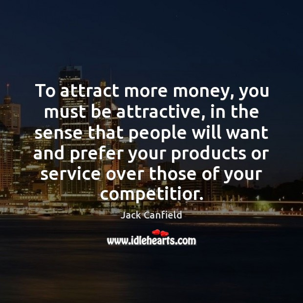 To attract more money, you must be attractive, in the sense that Jack Canfield Picture Quote