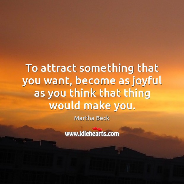 To attract something that you want, become as joyful as you think Image