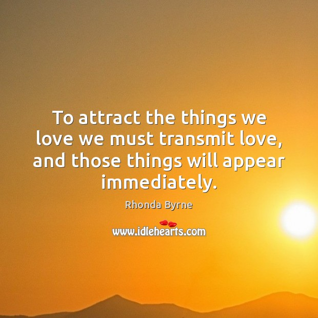 To attract the things we love we must transmit love, and those Rhonda Byrne Picture Quote