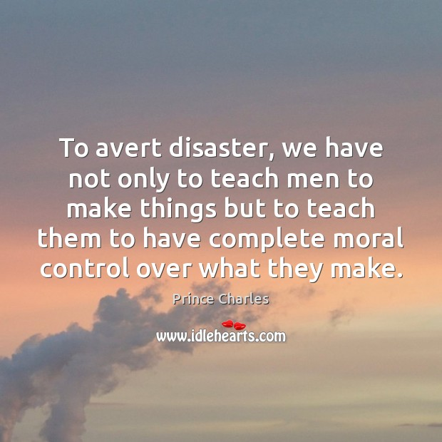 To avert disaster, we have not only to teach men to make Prince Charles Picture Quote