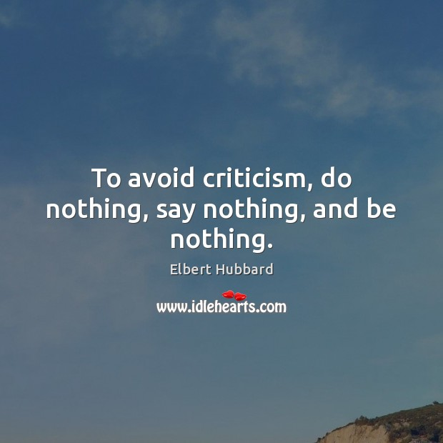 To avoid criticism, do nothing, say nothing, and be nothing. Elbert Hubbard Picture Quote