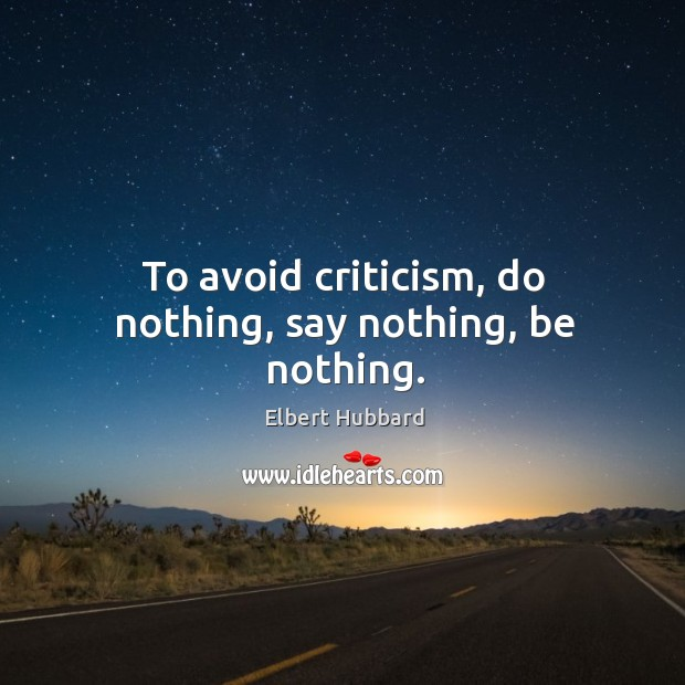 To avoid criticism, do nothing, say nothing, be nothing. Image