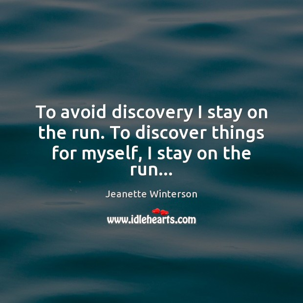 To avoid discovery I stay on the run. To discover things for myself, I stay on the run… Image