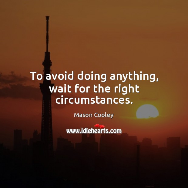 To avoid doing anything, wait for the right circumstances. Mason Cooley Picture Quote