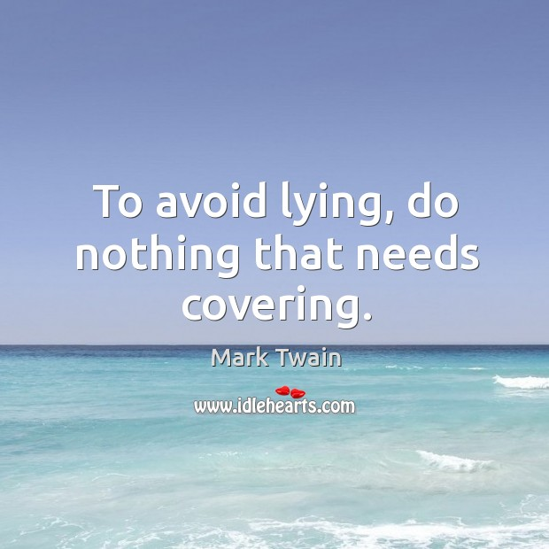 To avoid lying, do nothing that needs covering. Image