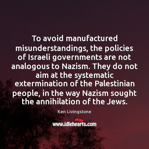Ken Livingstone Picture Quote image saying: To avoid manufactured misunderstandings, the policies of Israeli governments are not analogous
