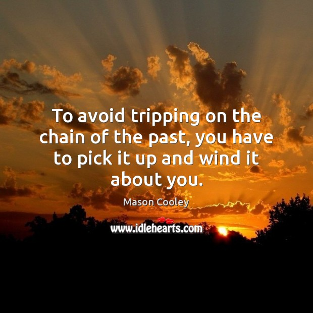 To avoid tripping on the chain of the past, you have to pick it up and wind it about you. Image