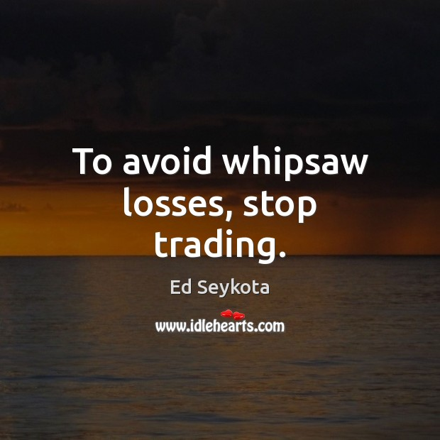 To avoid whipsaw losses, stop trading. Ed Seykota Picture Quote