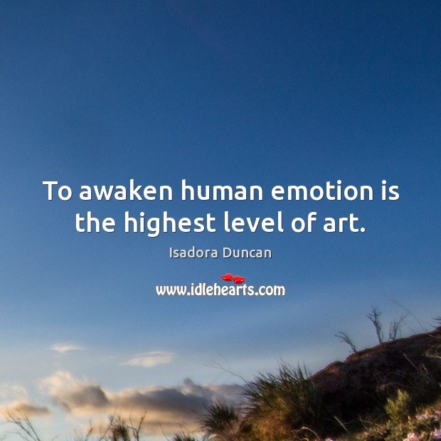 To awaken human emotion is the highest level of art. Emotion Quotes Image
