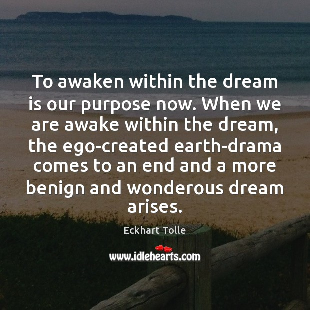 To awaken within the dream is our purpose now. When we are Eckhart Tolle Picture Quote