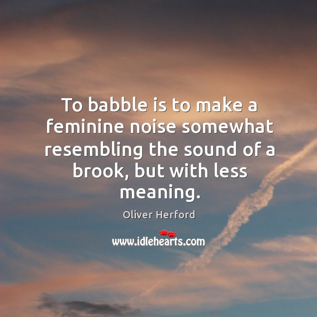 To babble is to make a feminine noise somewhat resembling the sound Oliver Herford Picture Quote