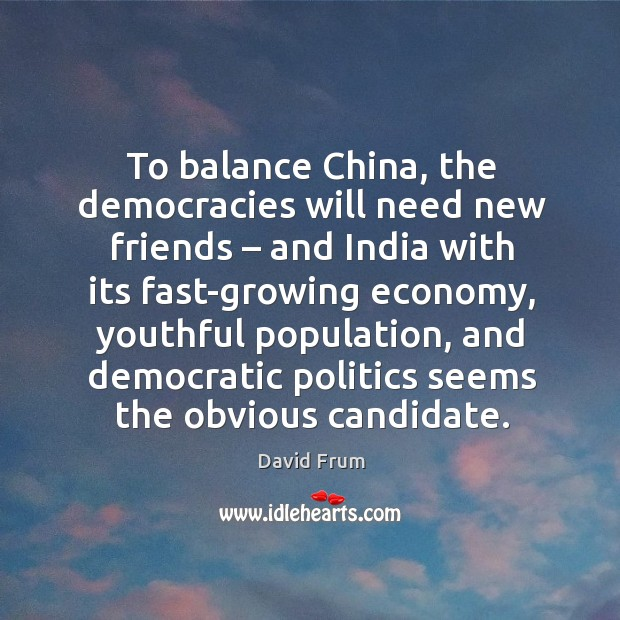 To balance china, the democracies will need new friends – and india with its fast-growing economy David Frum Picture Quote