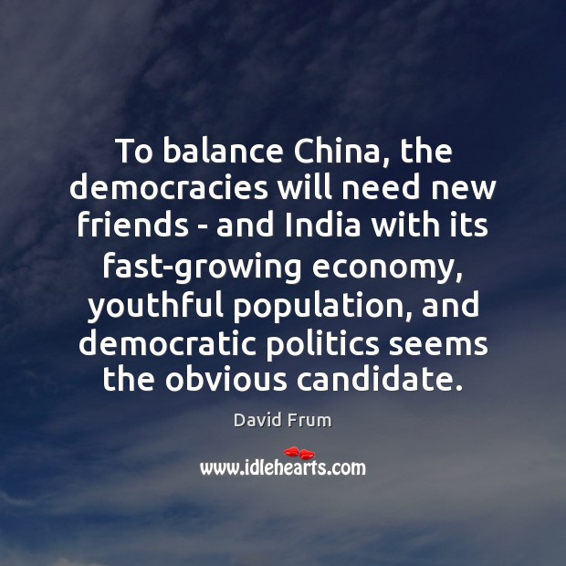 To balance China, the democracies will need new friends – and India David Frum Picture Quote