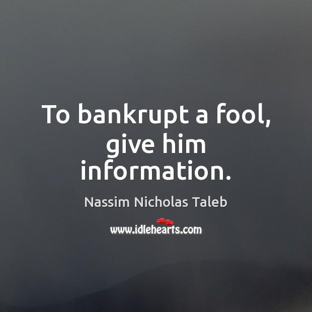 Image, To bankrupt a fool, give him information.