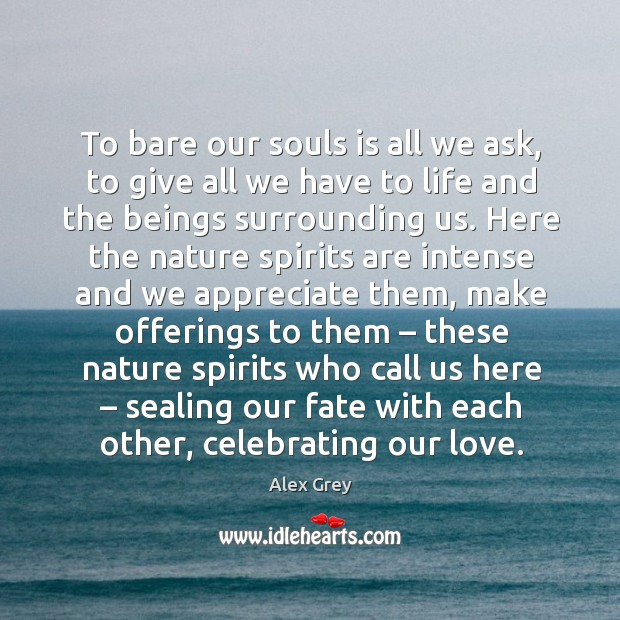 To bare our souls is all we ask, to give all we have to life and the beings surrounding us. Image