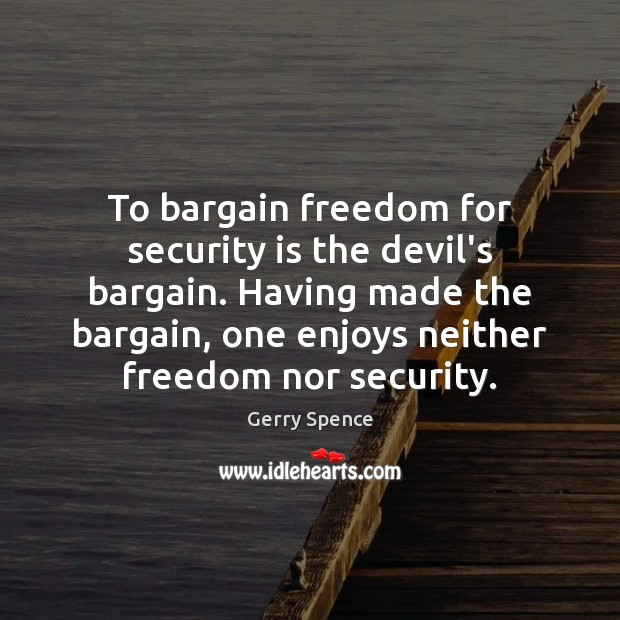 To bargain freedom for security is the devil's bargain. Having made the Gerry Spence Picture Quote