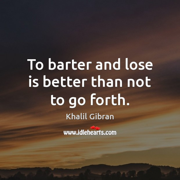 To barter and lose is better than not to go forth. Khalil Gibran Picture Quote