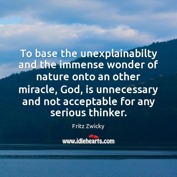 Fritz Zwicky Picture Quote image saying: To base the unexplainabilty and the immense wonder of nature onto an