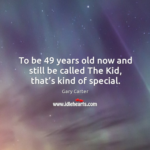 To be 49 years old now and still be called the kid, that's kind of special. Image