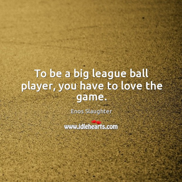 Image, To be a big league ball player, you have to love the game.