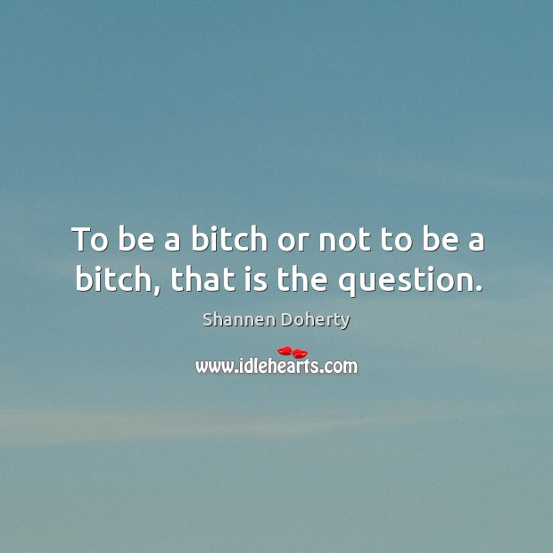 To be a bitch or not to be a bitch, that is the question. Shannen Doherty Picture Quote
