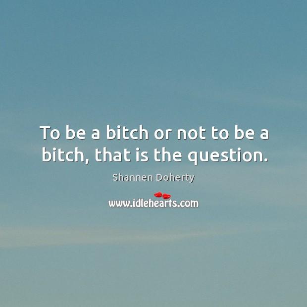 To be a bitch or not to be a bitch, that is the question. Image