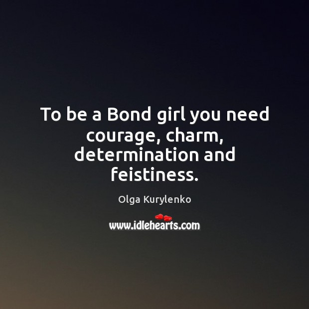 To be a Bond girl you need courage, charm, determination and feistiness. Image