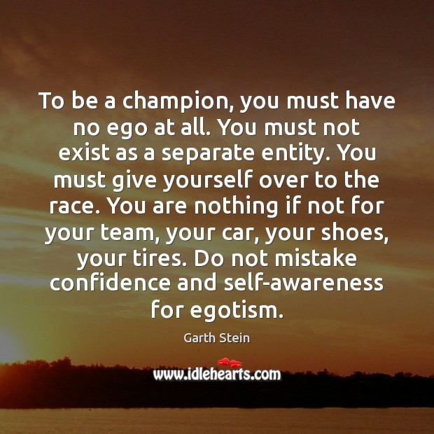 To be a champion, you must have no ego at all. You Garth Stein Picture Quote