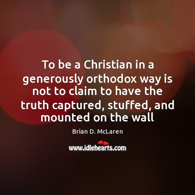 To be a Christian in a generously orthodox way is not to Brian D. McLaren Picture Quote