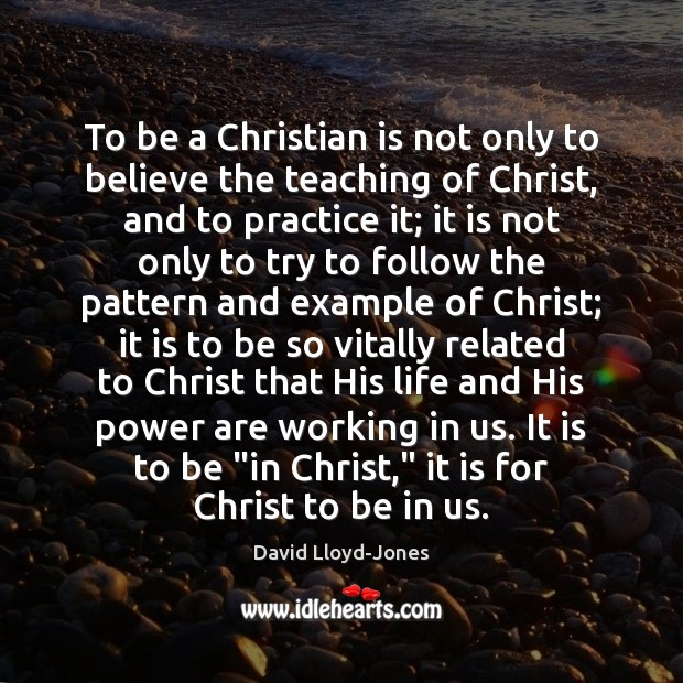 To be a Christian is not only to believe the teaching of David Lloyd-Jones Picture Quote