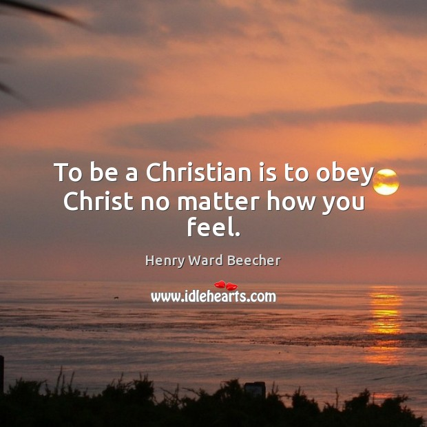 To be a Christian is to obey Christ no matter how you feel. Image