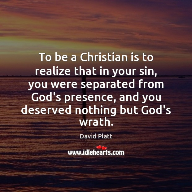 To be a Christian is to realize that in your sin, you David Platt Picture Quote