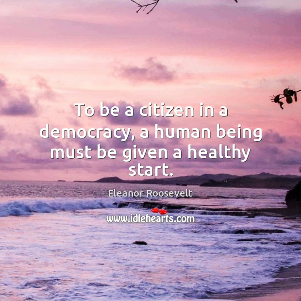 To be a citizen in a democracy, a human being must be given a healthy start. Eleanor Roosevelt Picture Quote