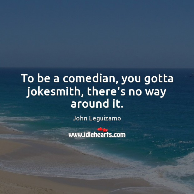 To be a comedian, you gotta jokesmith, there's no way around it. John Leguizamo Picture Quote