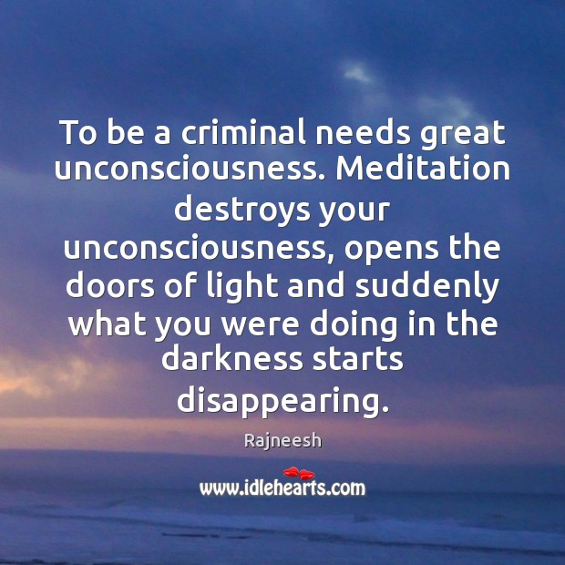 To be a criminal needs great unconsciousness. Meditation destroys your unconsciousness, opens Image