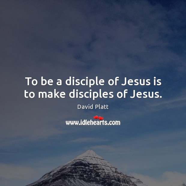 To be a disciple of Jesus is to make disciples of Jesus. David Platt Picture Quote