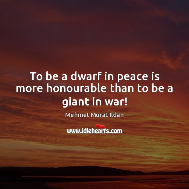 Image, To be a dwarf in peace is more honourable than to be a giant in war!
